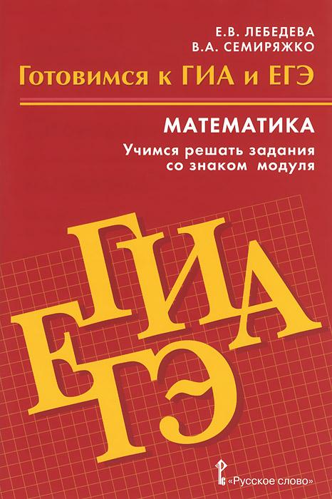 Е. В. Лебедева, В. А. Семиряжко Математика. Готовимся к ГИА и ЕГЭ. Учимся решать задания со знаком модуля. Пособие для обучающихся co e