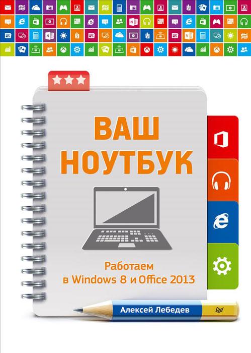 Алексей Лебедев Ваш ноутбук. Работаем в Windows 8 и Office 2013 office depot office depot od3032 творческий ноутбук серии ноутбук ноутбук 32k черного цвета внутри страниц обложки 4 четыре набора цветов
