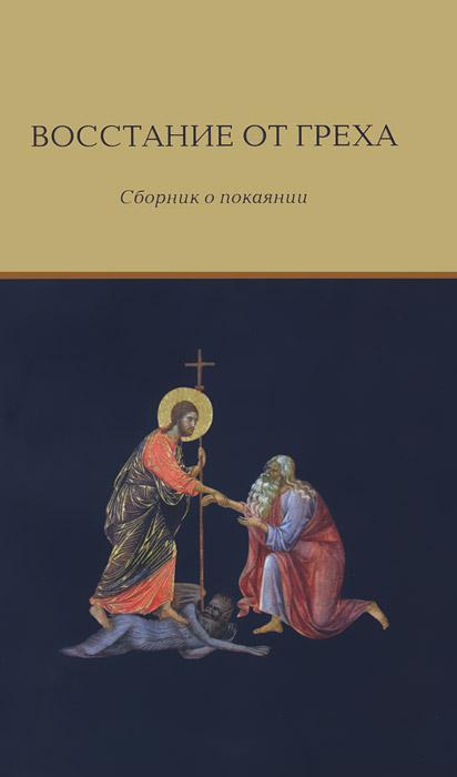 Восстание от греха. Сборник о покаянии не без греха