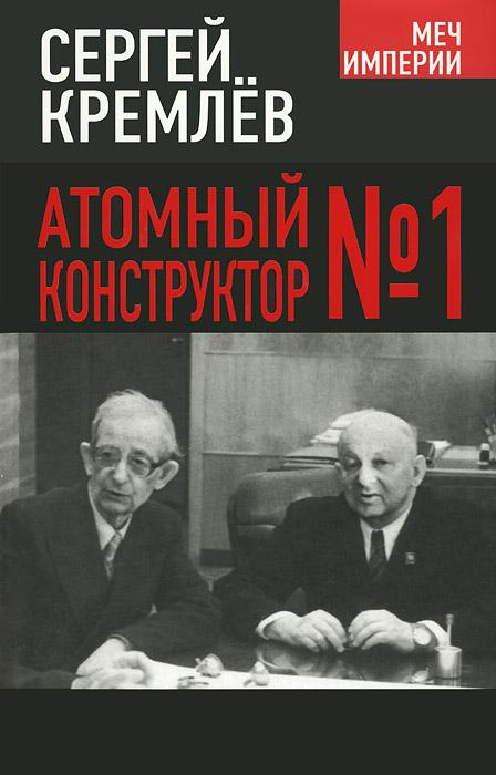 Сергей Кремлев Атомный конструктор №1