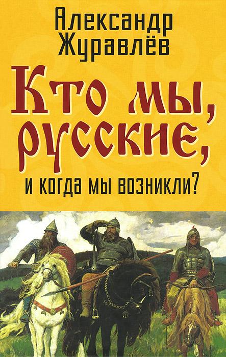 А. Журавлев Кто мы, русские, и когда мы возникли? ISBN: 978-5-4438-0615-0
