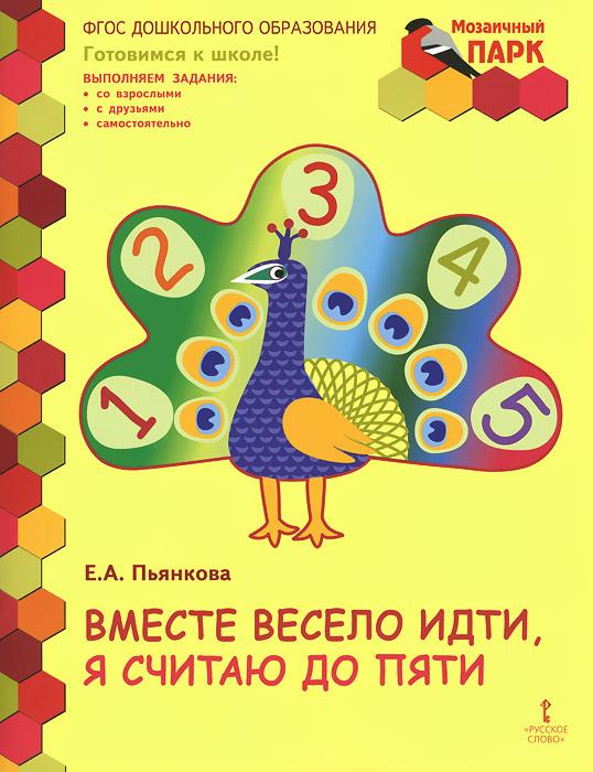 Е. А. Пьянкова Вместе весело идти, я считаю до пяти. Развивающая тетрадь для детей старшей группы ДОО математика я считаю до пяти рабочая тетрадь для детей 4 5 лет фгос до