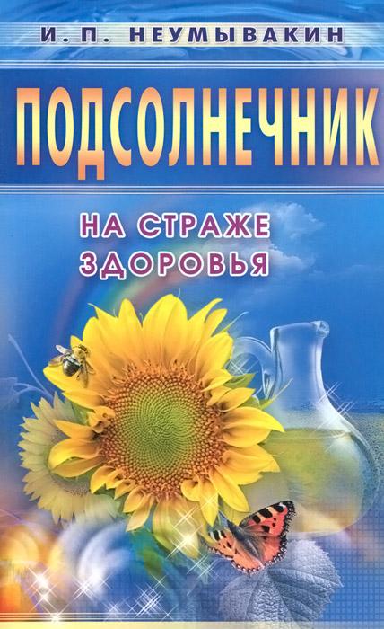 И. П. Неумывакин Подсолнечник. На страже здоровья сода на страже здоровья