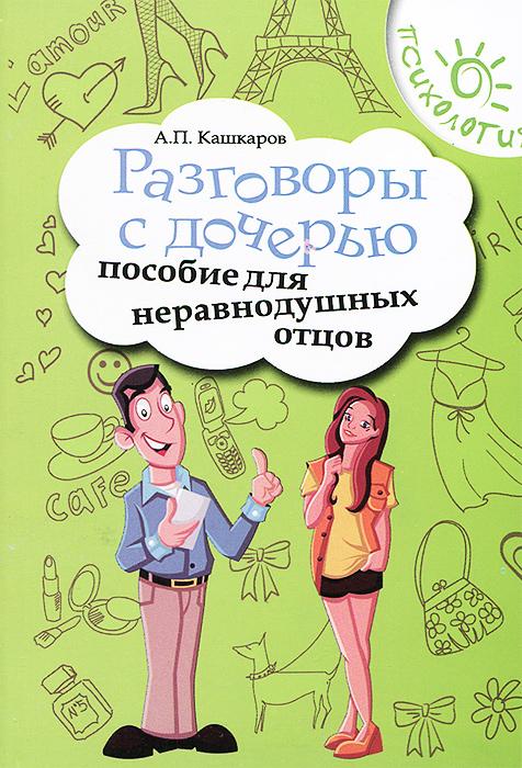 А. П. Кашкаров Разговоры с дочерью. Пособие для неравнодушных отцов кашкаров а разговоры с сыном пособие для неравнодушных отцов