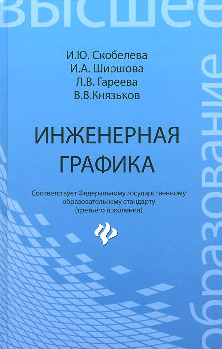И. Ю. Скобелева, И. А. Ширшова, Л. В. Гареева, В. В. Князьков Инженерная графика. Учебное пособие