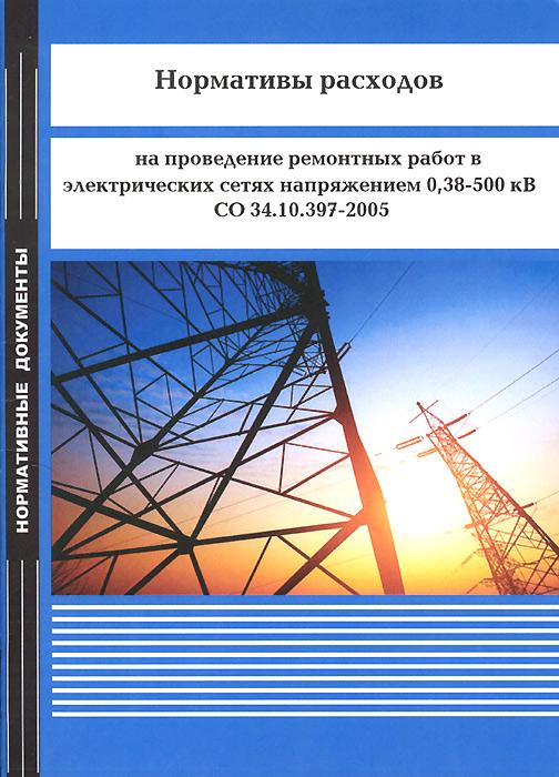 Нормативы расходов на проведение ремонтных работ в электрических сетях напряжением 0,38-500 кВ. СО 34.10.397-2005