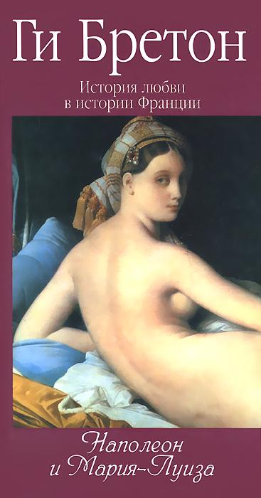 Ги Бретон История любви в истории Франции. Том 8. Наполеон и Мария-Луиза