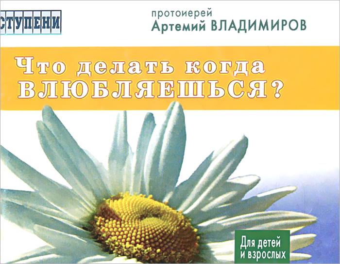 Протоиеррей Артемий Владимиров Что делать, когда влюбляешься?