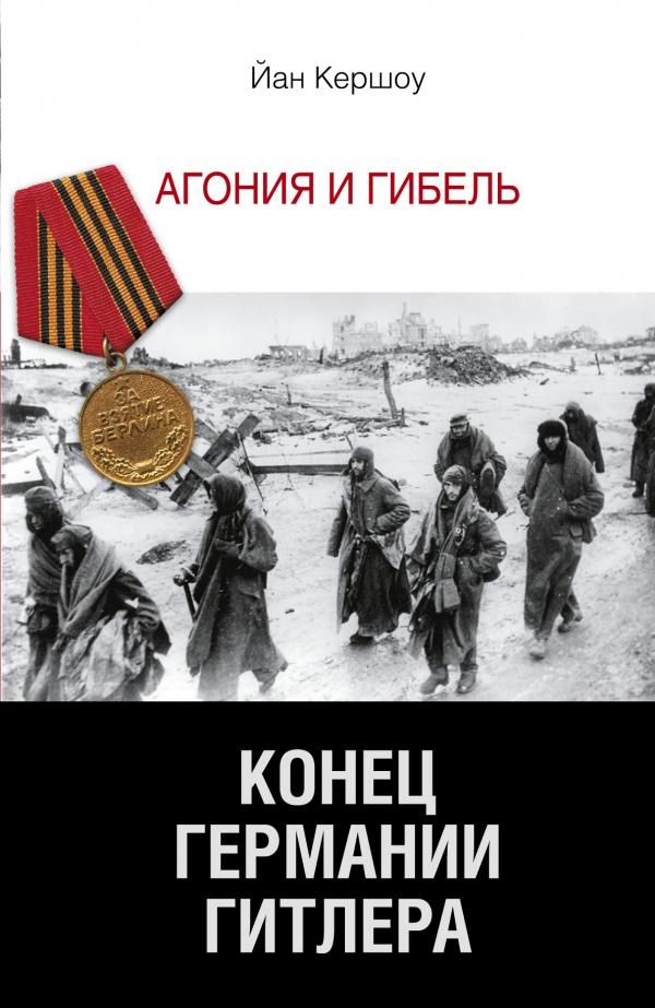 Йан Кершоу Конец Германии Гитлера. Агония и гибель конец германии гитлера агония и гибель