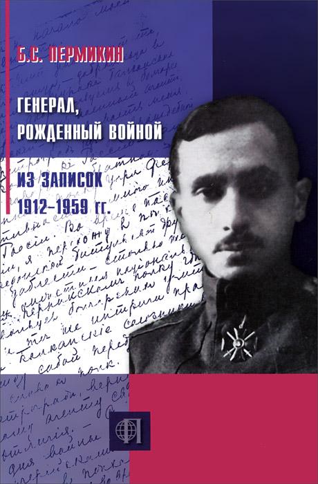 Б. С. Пермикин Генерал, рожденный войной. Из записок 1912-1959 гг. куплю б у резину в одессе на авторынке яма