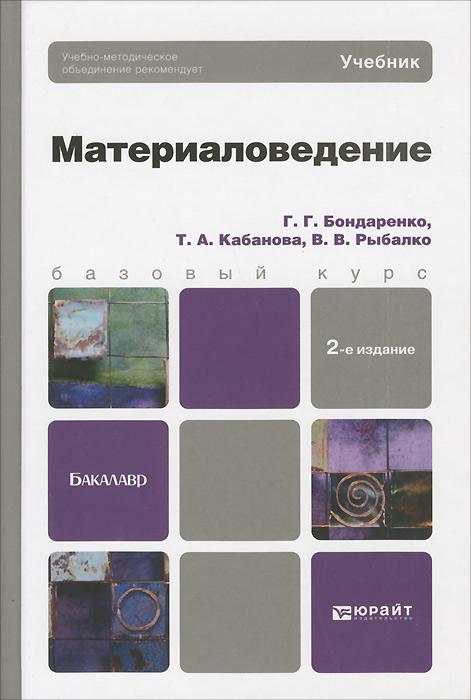 Г. Г. Бондаренко, Т. А. Кабанова, В. В. Рыбалко Материаловедение. Учебник