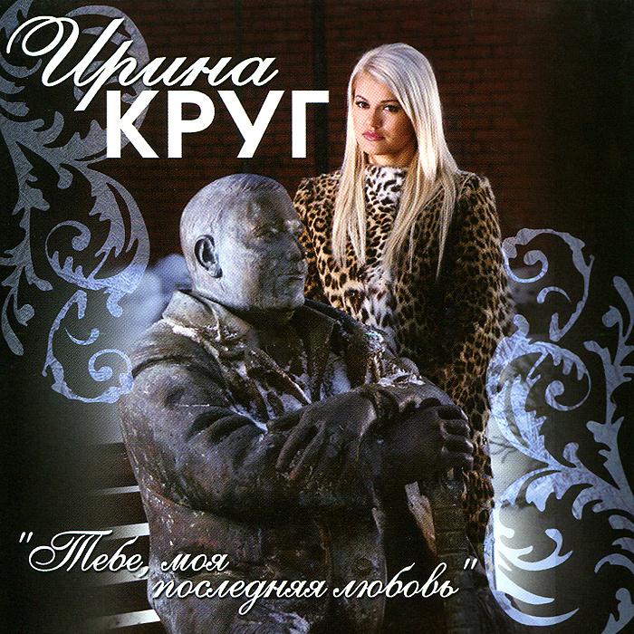 Ирина Круг. Тебе, моя последняя любовь
