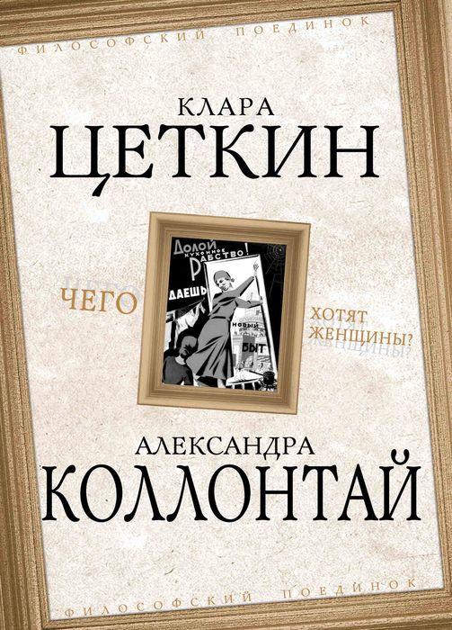 Клара Цеткин, Александра Коллонтай Чего хотят женщины?