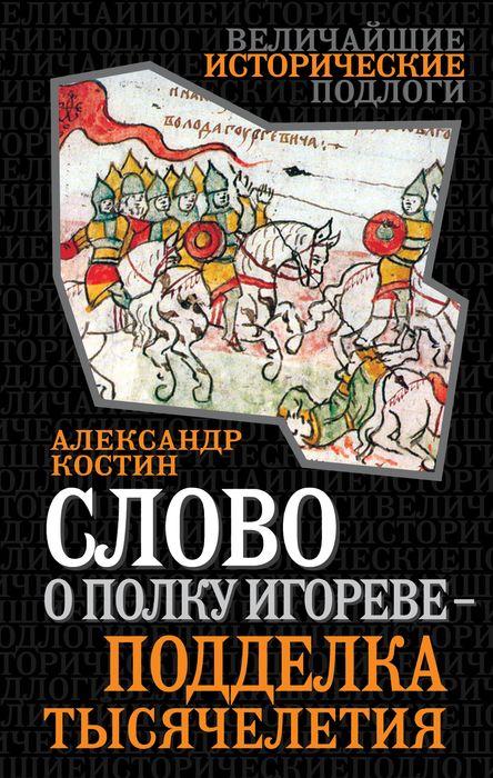 Александр Костин Слово о полку Игореве - подделка тысячелетия неустановленный автор слово ополку игореве