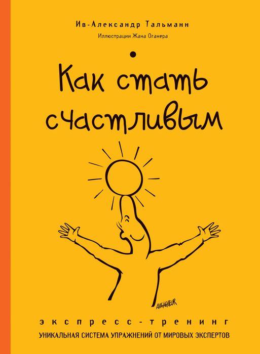 Ив-Александр Тальманн Как стать счастливым. Экспресс-тренинг