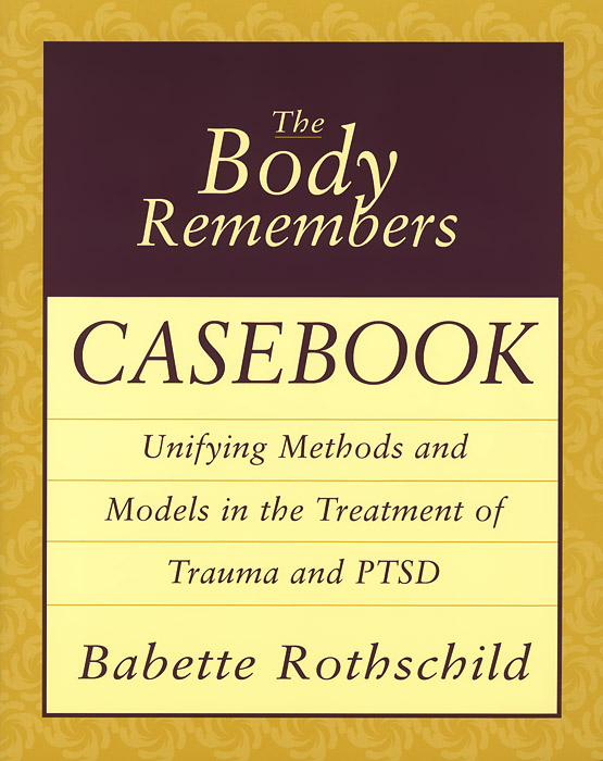 The Body Remembers Casebook: Unifying Methods and Models in the Treatment of Trauma and PTSD psychotherapeutic treatment of trauma in northern ireland