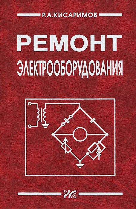 Р. А. Кисаримов Ремонт электрооборудования. Справочник