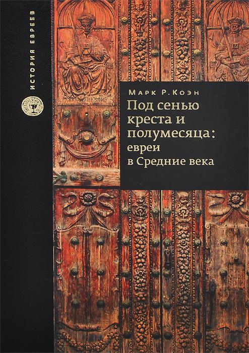 Под сенью креста и полумесяца. Евреи в средние века. Марк Р. Коэн