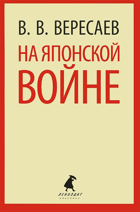 В. В. Вересаев На японской войне ISBN: 978-5-4453-0638-2 отсутствует истинная правда о русско японской войне