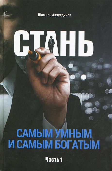 Шамиль Аляутдинов Стань самым умным и самым богатым. Часть 1 ключевые цифры как заработать больше используя данные которые у вас уже есть