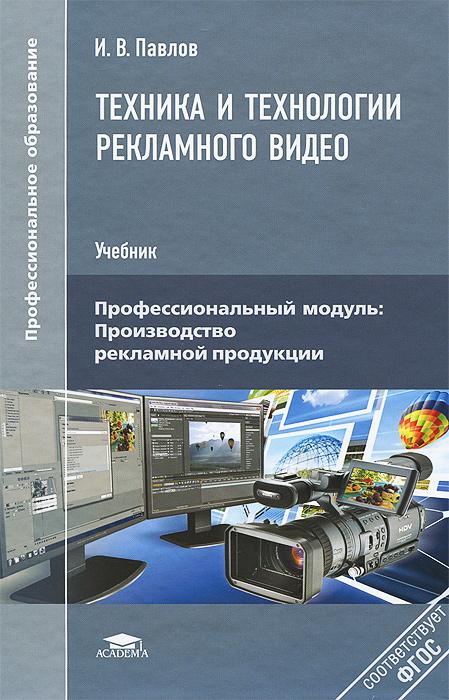 И. В. Павлов Техника и технологии рекламного видео. Учебник