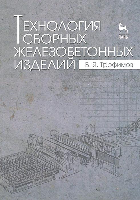 Б. Я. Трофимов Технология сборных железобетонных изделий. Учебное пособие