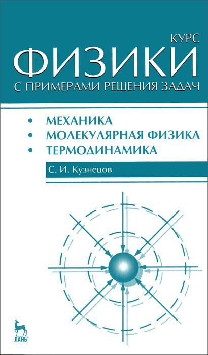 С. И. Кузнецов Курс физики с примерами решения задач. Часть 1. Механика. Молекулярная физика. Термодинамика а в бармасов в е холмогоров курс общей физики для природопользователей механика