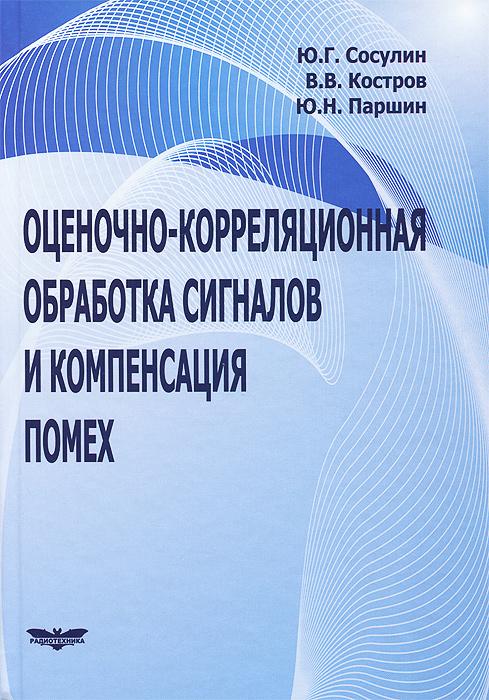 Ю. Г. Сосули, В. В. Костров, Ю. Н. Паршин Оценочно-корреляционная обработка сигналов и компенсация помех
