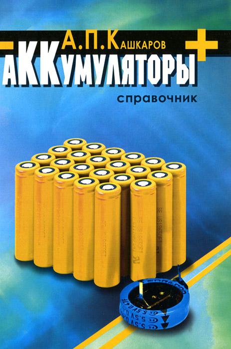 А. П. Кашкаров Аккумуляторы. Справочник