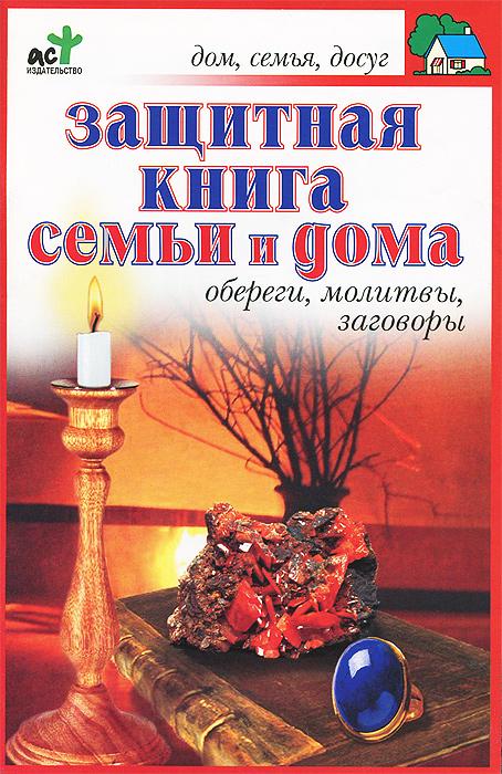 П. И. Панкратов Защитная книга семьи и дома. Обереги, молитвы, заговоры лада лузина заговоры обереги ритуалы