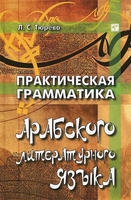 Л. С. Тюрева Практическая грамматика арабского литературного языка