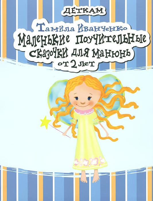 Тамила Иванченко Маленькие поучительные сказочки для Манюнь от 2 лет