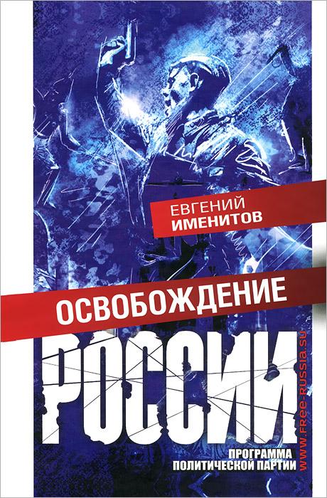 Евгений Именитов Освобождение России. Программа политической партии