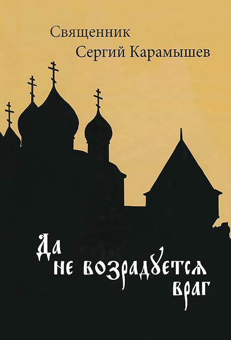 Священник Сергий Карамышев Да не возрадуется враг