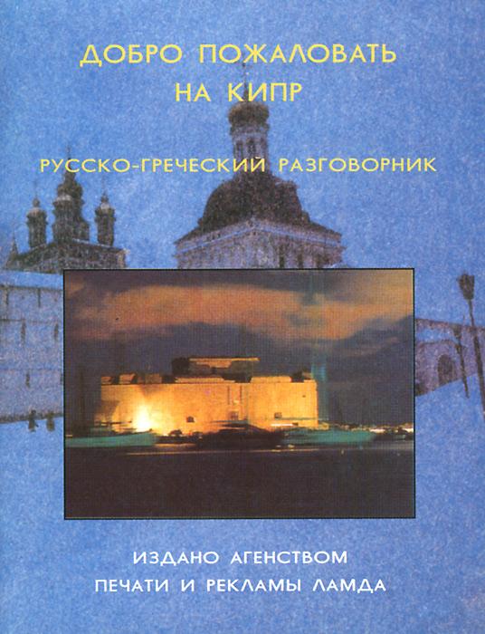 Добро пожаловать на Кипр. Русско-греческий разговорник греческий разговорник и словарь