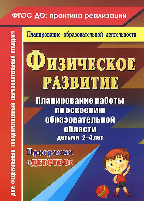 """Физическое развитие. Планирование работы по освоению образовательной области детьми 2-4 лет по программе """"Детство"""""""