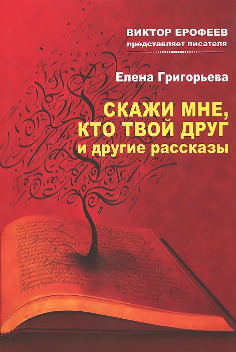 Елена Григорьева Скажи мне, кто твой друг и другие рассказы елена викторовна молозева домашний адрес рассказы
