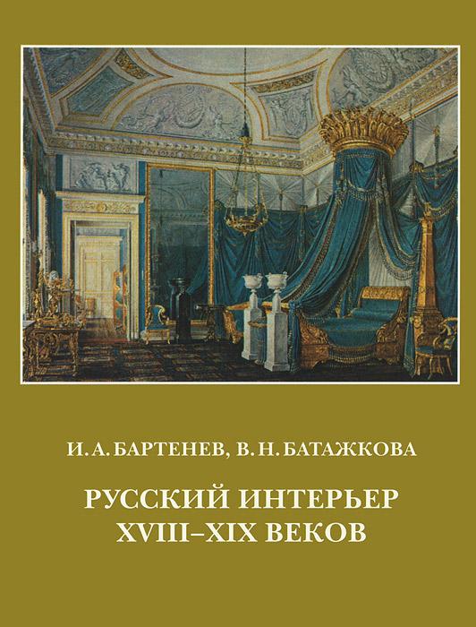 И. А. Бартенев, В. Н. Батажкова Русский интерьер XVIII-XIX веков