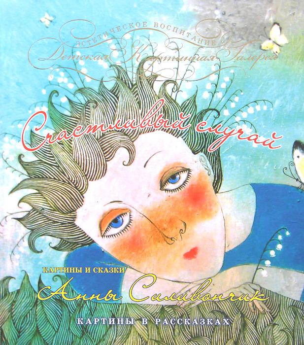 Анна Силивончик Счастливый случай. Картины и сказки Анны Силивончик фабрика демьяновъ коврик в ванну анна силивончик маленькое сердце