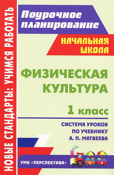 Физическая культура. 1 класс. Система уроков по учебнику А. П. Матвеева