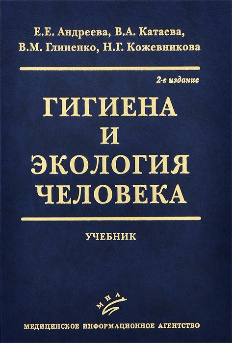 Е. Е. Андреева, В. А. Катаева, В. М. Глиненко, Н. Г. Кожевникова Гигиена и экология человека. Учебник