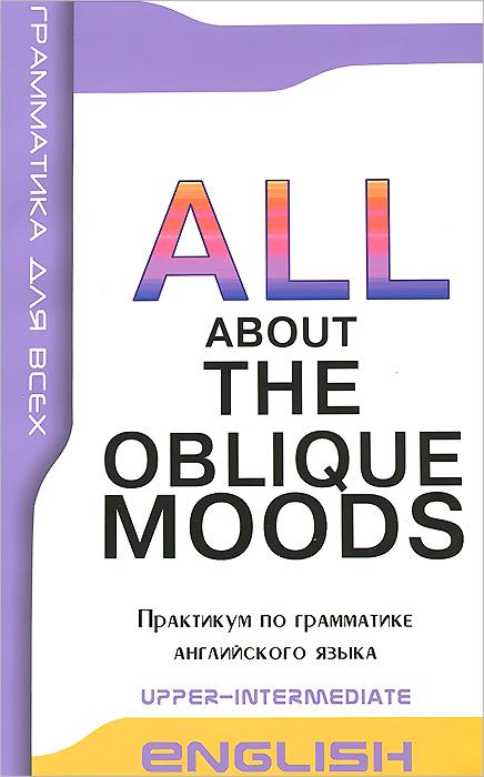 English: All About the Obluque Moods: Upper-Intermediate / Косвенные наклонения в английском языке. Практикум по грамматике ondaatje michael английский пациент the english patient адаптированная книга для чтения на английском языке inter