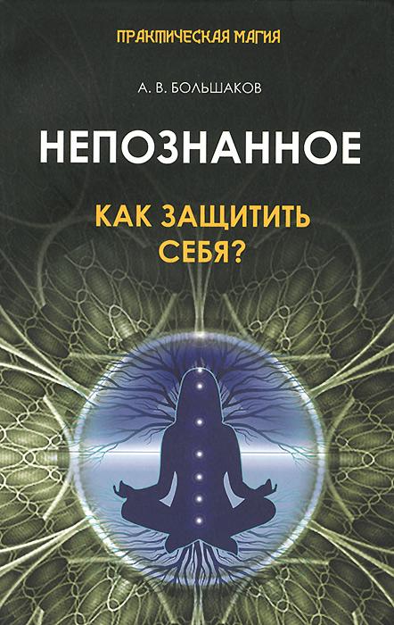 А. В. Большаков Непознанное. Как защитить себя? вера головачёва логово братьев колдунов