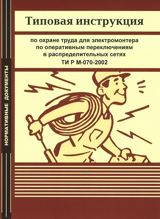 Типовая инструкция по охране труда для электромонтера по оперативным переключениям в распределительных сетях. ТИ Р М-070-2002