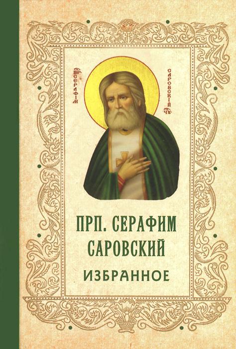 Преподобный Серафим Саровский Преподобный Серафим Саровский. Избранное