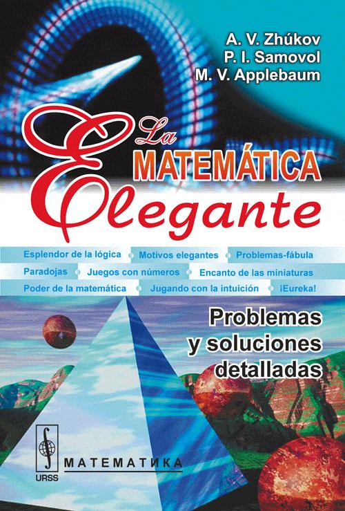 А. В. Жуков, П. И. Самовол, М. В. Аппельбаум La matematica elegante: Problemas y soluciones detalladas