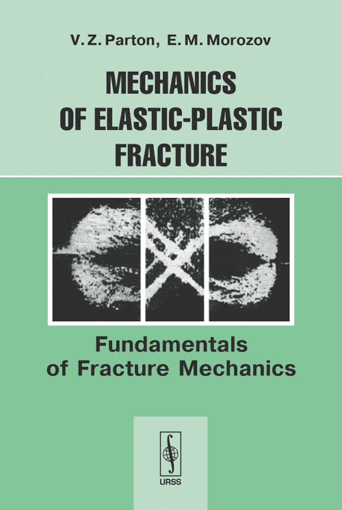 V. Z. Parton, E. M. Morozov Mechanics of Elastic-Plastic Fracture: Fundamentals of Fracture Mechanics