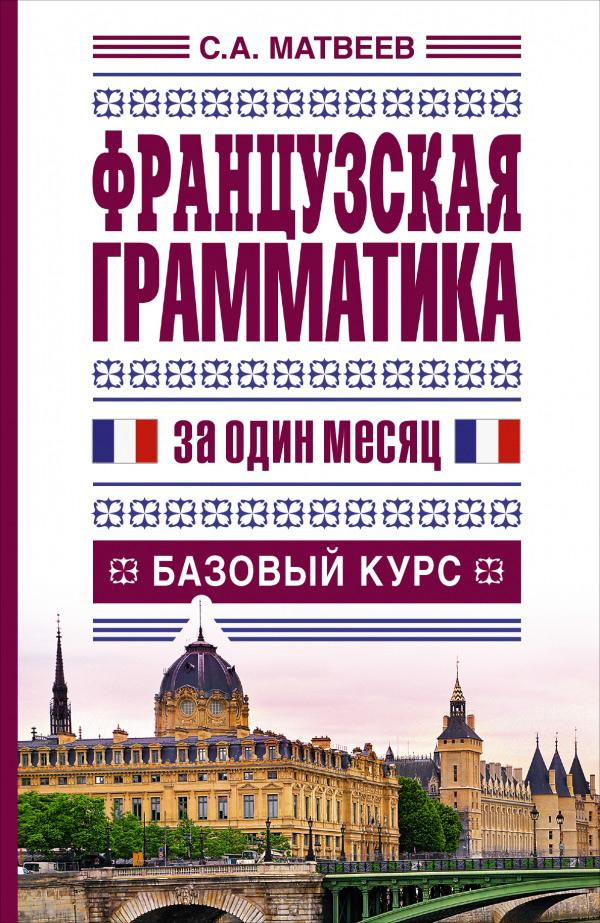 Матвеев С. Французская грамматика за один месяц. Базовый курс