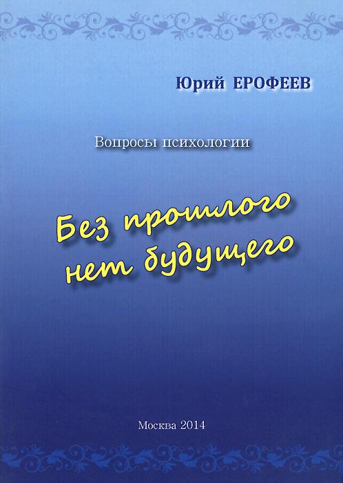 Юрий Ерофеев Без прошлого нет будущего. Вопросы психологии