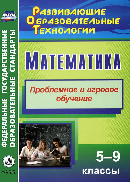 Математика. 5-9 классы. Проблемное и игровое обучение